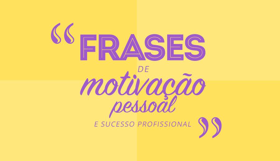 Frases De Motivacao Pessoal: FRASES DE MOTIVAÇÃO PESSOAL E SUCESSO PROFISSIONAL